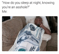"Do You,  Night, and  How Do You Sleep: ""How do you sleep at night, knowing  you're an asshole?""  Me:"