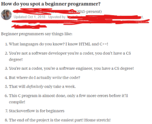 Definitely, Home, and Programmer Humor: How do you spot a beginner programmer?  E2015-present)  Updated Oct 1, 2018 Upvoted by  Beginner programmers say things like:  1. What languages do you know?I know HTML and C+!  2. You're not a software developer you're a coder, you don't have a CS  degree!  3. You're not a coder, you're a software engineer, you have a CS degree!  4. But where do I actually write the code?  5. That will definitely only take a week.  6. This C program is almost done, only a few more errors before it'll  compile!  7. Stackoverflow is for beginners  8. The end of the project is the easiest part! Home stretch! How do you spot a beginner programmer?