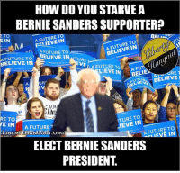 HOW DO YOU STARVE A  BERNIE SANDERS SUPPORTER?  E TO  A FUTURE T  IN  E IN  TO  BELIEVE FUTURE TO  A FUTURE TO  BELIEVE IN  TURE  BELIEVE IN  VENA FUTURE TO  LIEVEIN  BELIE  RE  T  BELIEVE  UR  RERI  SAN  TURE TO  IN  RE TO  WE IN  A FUTURE  A FUTURE TO  IN  LIBERTY HANGOUT ORG  ELECT BERNIE SANDERS  PRESIDENT The dankest!