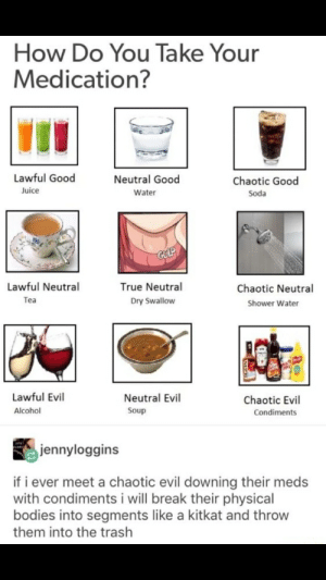 Honestly water is the only option: How Do You Take Your  Medication?  Lawful Good  Neutral Good  Chaotic Good  Juice  Water  Soda  GULP  Lawful Neutral  True Neutral  Chaotic Neutral  Теa  Dry Swallow  Shower Water  Lawful Evil  Neutral Evil  Chaotic Evil  Alcohol  Soup  Condiments  jennyloggins  if i ever meet a chaotic evil downing their meds  with condiments i will break their physical  bodies into segments like a kitkat and throw  them into the trash Honestly water is the only option