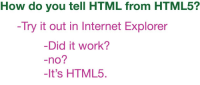 Internet, Work, and Internet Explorer: How do you tell HTML from HTML5?  -Try it out in Internet Explorer  Did it work?  -no?  -It's HTML5 Check if it is html5