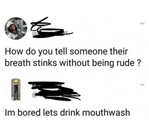 Bored, Rude, and How: How do you tell someone their  breath stinks without being rude?  Im bored lets drink mouthwash