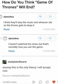 "Yes that is definitely how it will end ya know in like a year and a half when the next freaking season comes out: How Do You Think ""Game Of  Thrones"" Will End?  damnitno  I think they'll stop the music and whoever sits  on the throne gets to keep it.  Reply  1 HOUR AGO  damnitno  0  I haven't watched the show, but that's  normally how you win the game.  Reply  1 HOUR AGO  steelplatedhearts  anyway this is the only theory I will accept  now  Source: steelplatedhearts  14,483 notes Yes that is definitely how it will end ya know in like a year and a half when the next freaking season comes out"