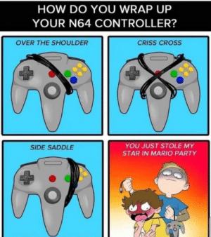 :): HOW DO YOU WRAP UP  YOUR N64 CONTROLLER?  OVER THE SHOULDER  CRISS CROSS  YOU JUST STOLE MY  SIDE SADDLE  STAR IN MARIO PARTY :)