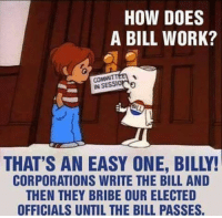 Follow Tucker Benedict for more: HOW DOES  A BILL WORK?  IN  BILL  THAT'S AN EASY ONE, BILLY!  CORPORATIONS WRITE THE BILL AND  THEN THEY BRIBE OUR ELECTED  OFFICIALS UNTIL THE BILL PASSES. Follow Tucker Benedict for more