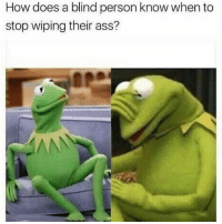 That is a really good question... 😂 (@yourmomsatonmyface): How does a blind person know when to  stop wiping their ass? That is a really good question... 😂 (@yourmomsatonmyface)