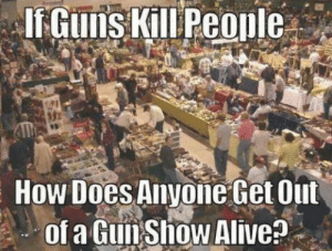 Fantastic question.: How Does Anyone Get Out  of a GunShow Alive? Fantastic question.
