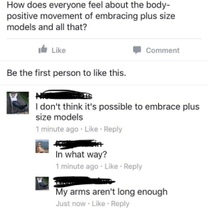 me🆘irl: How does everyone feel about the body-  positive movement of embracing plus size  models and all that?  Like  Comment  Be the first person to like this.  I don't think it's possible to embrace plus  size models  1 minute ago Like Reply  In what way?  1 minute ago Like Reply  My arms aren't long enough  Just now Like Reply me🆘irl