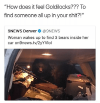 """Future, Memes, and Shit: """"How does it feel Goldilocks??? To  find someone all up in your shit?!""""  9NEWS Denver @9NEWS  Woman wakes up to find 3 bears inside her  car on9news.tv/2yYVlol Why is this car messier than my future 😩😩😩"""