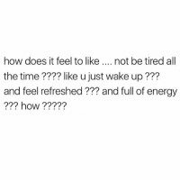 like…how?: how does it feel to like  not be tired all  the time like u just wake up???  and feel refreshed and full of energy  how like…how?