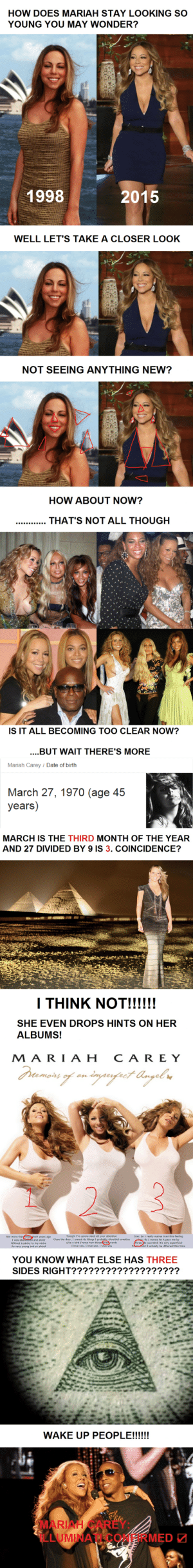 shaderiahcarey:  Mariah Carey: Illuminati Confirmed   ☑     omg : HOW DOES MARIAH STAY LOOKING SO  YOUNG YOU MAY WONDER?  2015  1998  WELL LET'S TAKE A CLOSER LOOK   NOT SEEING ANYTHING NEW?  HOW ABOUT NOW?  THAT'S NOT ALL THOUGH  ....   IS IT ALL BECOMING T0O CLEAR NOW?  .BUT WAIT THERE'S MORE  Mariah Carey / Date of birth  March 27, 1970 (age 45  years)  MARCH IS THE THIRD MONTH OF THE YEAR  AND 27 DIVIDED BY 9 IS 3. COINCIDENCE?   I THINK NOT!!!!!!  SHE EVEN DROPS HINTS ON HER  ALBUMS!  M A RI A H  CAREY  Dramors of an inpufrct Angel u  Not more than threeshort years ago  I was abanaoned and alone  Tonight I'm gonna need all your attention  Close the door, I wanna do things I probably shouldn't mention  Like a bird I'mma hum those three words  I love you, I love you, I love you  One: do I really wanna trust this feeling  Two: do I wanna let it pass me by  Three: do you think it's only superficial  Foucould it actually be different this time  Without a penny to my name  So very young and so afraid   YOU KNOW WHAT ELSE HAS THREE  SIDES RIGHT???????????????????  WAKE UP PEOPLE!!!!!!  SMARIAH CAREY:  LLUMINA OMERMED shaderiahcarey:  Mariah Carey: Illuminati Confirmed   ☑     omg