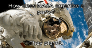 Dad, Nasa, and Party: How does NASA organize a  party?  They planet 20 Cringe-Worthy Dad Jokes Of Epic Proportions