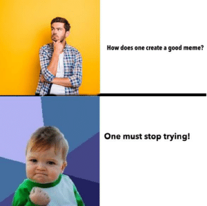 Meme, Reddit, and True: How does one create a good meme?  One must stop trying! True...true