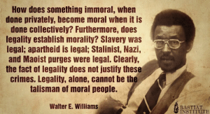 Crimes: How does something immoral, when  done privately, become moral when it is  done collectively? Furthermore, does  legality establish morality? Slavery was  legal; apartheid is legal; Stalinist, Nazi,  and Maoist purges were legal. Clearly,  the fact of legality does not justify these  crimes. Legality, alone, cannot be the  talisman of moral people.  Walter E. Williams  BASTIAT  INSTITUTE