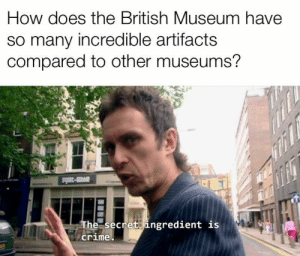 Compared To: How does the British Museum have  so many incredible artifacts  compared to other museums?  av-3ls  The secret ingredient is  crime