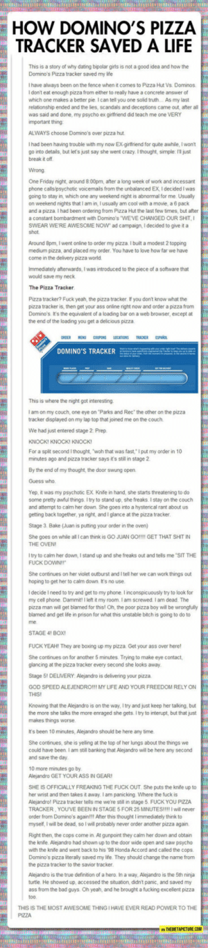 "srsfunny:Very Well Done Domino's Pizza Tracker: HOW DOMINO'S PIZZA  TRACKER SAVED A LIFE  This is a story of why dating bipolar girls is not a good idea and how the  Domino's Pizza tracker saved my life  I have always been on the fence when it comes to Pizza Hut Vs. Dominos.  I don't eat enough pizza from either to really have a concrete answer of  which one makes a better pie. I can tell you one solid truth... As my last  relationship ended and the lies, scandals and deceptions came out, after all  was said and done, my psycho ex girlfriend did teach me one VERY  important thing  ALWAYS choose Domino's over pizza hut.  I had been having trouble with my now Ex-girlfriend for quite awhile, I won't  go into details, but let's just say she went crazy. I thought, simple: I'Il just  break it off  Wrong  One Friday night, around 8:00pm, after a long week of work and incessant  phone calls/psychotic voicemails from the unbalanced EX, I decided I was  going to stay in, which one any weekend night is abnormal for me. Usually  on weekend nights that I am in, I usually am cool with a movie, a 6 pack  and a pizza. I had been ordering from Pizza Hut the last few times, but after  a constant bombardment with Domino's WEVE CHANGED OUR SHIT,I  SWEAR WE RE AWESOME NOW ad campaign, I decided to give it a  shot  Around 8pm, I went online to order my pizza I built a modest 2 topping  medium pizza, and placed my order. You have to love how far we have  come in the delivery pizza world  Immediately afterwards, I was introduced to the piece of a software that  would save my neck  The Pizza Tracker  Pizza tracker? Fuck yeah, the pizza tracker. If you don't know what the  pizza tracker is, then get your ass online right now and order a pizza from  Domino's It's the equivalent of a loading bar on a web browser, except at  the end of the loading you get a delicious pizza  ORDER  MENU  COUPONS LOCATIONS TRACKER ESPANO  This is where the night got interesting.  I am on my couch, one eye on ""Parks and Rec the other on the pizza  tracker displayed on my lap top that joined me on the couch.  We had just entered stage 2. Prep.  KNOCKI KNOCKI KNOCK  For a split second I thought, ""woh that was fast, Iput my order in 10  minutes ago and pizza tracker says it's still in stage 2  By the end of my thought, the door swung open  Guess who  Yep, it was my psychotic EX. Knife in hand, she starts threatening to do  some pretty awful things. I try to stand up, she freaks. I stay on the couch  and attempt to calm her down. She goes into a hysterical rant about us  getting back together, ya right, and I glance at the pizza tracker  Stage 3. Bake (Juan is putting your order in the oven)  She goes on while all I can think is GO JUAN GO!!!GET THAT SHIT IN  THE OVEN  l try to calm her down, I stand up and she freaks out and tells me ""SIT THE  FUCK DOWN!!  She continues on her violet outburst and I tell her we can work things out  hoping to get her to calm down. It's no use.  I decide I need to try and get to my phone. l inconspicuously try to look for  my cell phone. Dammit! I left it my room. I am screwed. I am dead. The  pizza man will get blamed for this! Oh, the poor pizza boy will be wrongfully  blamed and get life in prison for what this unstable bitch is going to do to  me  STAGE 41 BOX  FUCK YEAH! They are boxing up my pizza. Get your ass over here  She continues on for another 5 minutes. Trying to make eye contact,  glancing at the pizza tracker every second she looks away  Stage 51 DELIVERY Alejandro is delivering your pizza  GOD SPEED ALEJENDROIII MY LIFE AND YOUR FREEDOM RELY ON  THIS  Knowing that the Alejandro is on the way, I try and just keep her talking, but  the more she talks the more enraged she gets. I try to interupt, but that just  makes things worse  It's been 10 minutes, Alejandro should be here any time  She continues, she is yelling at the top of her lungs about the things we  could have been. I am still banking that Alejandro will be here any second  and save the day  10 more minutes go by  Alejandro GET YOUR ASS IN GEAR  SHE IS OFFICIALLY FREAKING THE FUCK OUT. She puts the knife up to  her wrist and then takes it away. I am panicking. Where the fuck is  Alejandro! Pizza tracker tells me we're still in stage 5. FUCK YOU PIZZA  TRACKER, YOUVE BEEN IN STAGE 5 FOR 25 MINUTES!!!! I will never  order from Domino's again!!! After this thought I immediately think to  myself, I will be dead, so I will probably never order another pizza again.  Right then, the cops come in. At gunpoint they calm her down and obtain  the knife. Alejandro had shown up to the door wide open and saw psycho  with the knife and went back to his 98 Honda Accord and called the cops.  Domino's pizza literally saved my life. They should change the name from  the pizza tracker to the savior tracker  Alejandro is the true definition of a hero. In a way, Alejandro is the 5th ninja  turtle. He showed up, accessed the situation, didnt panic, and saved my  ass from the bad guys. Oh yeah, and he brought a fucking excellent pizza  too.  THIS IS THE MOST AWESOME THING I HAVE EVER READ POWER TO THE  PIZZA  MA THEMETAPICTURECOM srsfunny:Very Well Done Domino's Pizza Tracker"