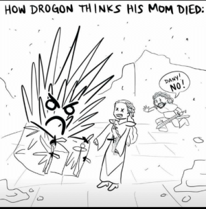 Dany: HOw DROGON TH INKS HIS MoM DIED:  DANY