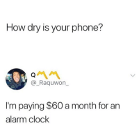 Clock, Lmao, and Memes: How dry is your phone?  @_Raquwon_  I'm paying $60 a month for an  alarm clock Lmao