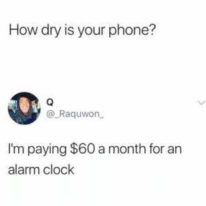 Who can relate!?👇😩: How dry is your phone?  @_Raquwon  I'm paying $60 a month for an  alarm clock Who can relate!?👇😩