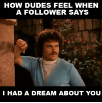 😂😂😂😂😏 Follower dreams.. lmao funny nacholibre dream funnyvideos funniest15seconds From @shocke_718: HOW DUDES FEEL WHEN  A FOLLOWER SAYS  I HAD A DREAM ABOUT YOU 😂😂😂😂😏 Follower dreams.. lmao funny nacholibre dream funnyvideos funniest15seconds From @shocke_718