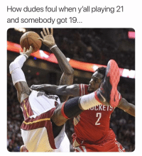 Basketball, Nba, and Sports: How dudes foul when y'all playing 21  and somebody got 19  KETS No easy buckets😂 nba nbamemes (Via Dre__843-Twitter)
