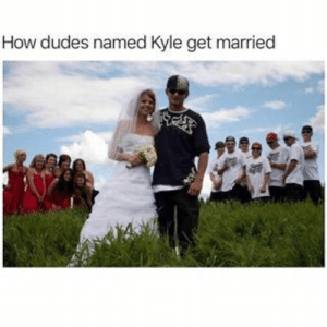 Memes, How, and Get: How dudes named Kyle get married Kyle memes.