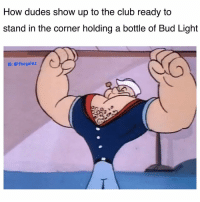 Club, Memes, and Bud Light: How dudes show up to the club ready to  stand in the corner holding a bottle of Bud Light  IG:@thegainz 🐸☕️