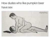 Beer, Funny, and Sex: How dudes who like pumpkin beer  have sex  drgrayfang Tag someone who likes pumpkin beer. https://t.co/hKPWmWDDaN
