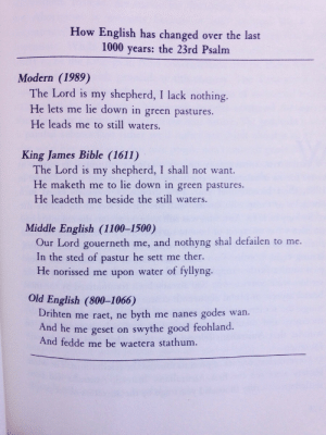 "Kip, Kool Aid, and Target: How English has changed over the last  1000 years: the 23rd Psalm  Modern (1989)  The Lord is my shepherd, I lack nothing.  He lets me lie down in green pastures.  He leads me to still waters.  King James Bible (1611)  The Lord is my shepherd, I shall not want.  He maketh me to lie down in green pastures.  He leadeth me beside the still waters.  Middle English (1100-1500)  Our Lord gouerneth me, and nothyng shal defailen to me.  In the sted of pastur he sett me ther.  He norissed me upon water of fyllyng.  Old English (800-1066)  Drihten me raet, ne byth me nanes godes wan.  And he me geset on swythe good feohland.  And fedde me be waetera stathum. systlin:  beautifultoastdream:  denchgang:  bluecaptions:  How English has changed in the past 1000 years.  the big mans a lad i have fuck all, he lets me have a kip in a field he showed me a pond   I think my favorite part is how the first three are totally comprehensible to a modern reader, and then the fourth one is just ""Wait, what?"" You can practically see where William the Conqueror came crashing into linguistic history like the Kool-Aid Man, hollering about French grammar and the letter Q.  ^ I FUCKIN SPIT MY DRINK UP"