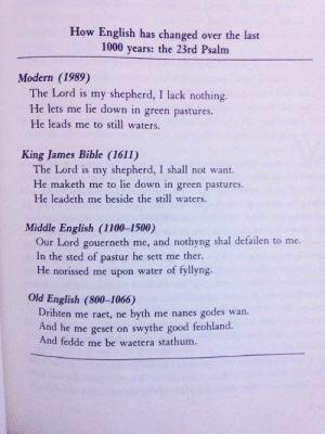 psychopathicneighbor:An example of how the English language has changed through time.: How English has changed  over the last  1000 years: the 23rd Psalm  Modern (1989)  The Lord is my shepherd, I lack nothing.  He lets me lie down in green pastures.  He leads me to still waters.  King James Bible (1611)  The Lord is my shepherd, I shall not want.  He maketh me to lie down in green pastures  He leadeth me beside the still waters.  Middle English (1100-1500)  Our Lord gouerneth me, and nothyng shal defailen to me  In the sted of pastur he sett me ther.  He norissed me upon water of fyllyng.  Old English (800-1066)  Drihten me raet, ne  godes  And he me geset on swythe good feohland  And fedde me be waetera stathum.  wan  byth me nanes psychopathicneighbor:An example of how the English language has changed through time.