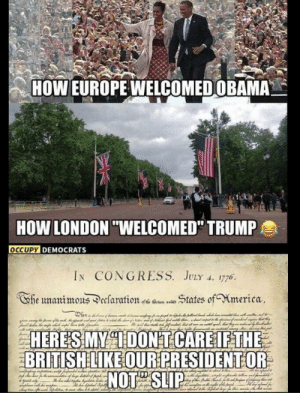 """Facebook, Obama, and Europe: HOW EUROPE WELCOMED OBAMA  HOW LONDON """"WELCOMED"""" TRUMP  OCCUPY DEMOCRATS  IN CONGRESS. JULY . 176  States of Mmerica  Ehe unanimons eclaration s  HERES MY DONT CARE IF THE  BRITISH LIKE OUR PRESIDENT OR  NOT SLIP When you care so little you post about it on Facebook..."""