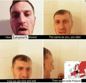 The good ol days by Janjuha MORE MEMES: How European'sshower  The same as you, you idiot.  Then we Invade Poland  First we get nice and wet The good ol days by Janjuha MORE MEMES