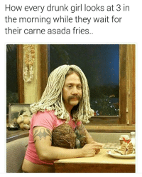 Memes, 🤖, and The Best: How every drunk girl looks at 3  in  the morning while they wait for  their carne asada fries @fuckitimarobot makes the best memes.