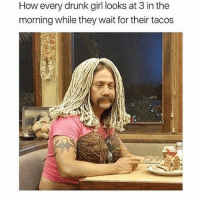 Drunk, Memes, and Girl: How every drunk girl looks at 3 in the  morning while they wait for their tacos i miss going to mcdicks late at night