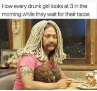 Drunk, Girl, and Girl Memes: How every drunk girl looks at 3 in the  morning while they wait for their tacos I was that girl last night