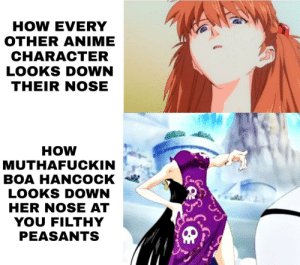 Anime, Meme, and Phone: HOW EVERY  OTHER ANIME  CHARACTER  LOOKS DOWN  THEIR NOSE  HOW  MUTHAFUCKIN  BOA HANCOCK  LOOKS DOWN  HER NOSE AT  YOU FILTHY  PEASANTS Modest effort meme made on my phone for you.