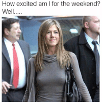 Jennifer Anistons nipples could cut glass lol (@unemployed_professors): How excited am I for the weekend?  Well..... Jennifer Anistons nipples could cut glass lol (@unemployed_professors)