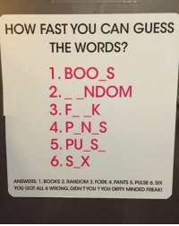 You dirty minded freak. Follow @9gag @9gagmobile 9gag wordplay: HOW FAST YOU CAN GUESS  THE WORDS?  1. BOO S  2 NDOM  3. F K  4. P N S  5. PU S  6. S X  ANSWERS: 1.BOOKS 2. RANDOM 3. FORK 4. PANTS 5. PULSE 6. SIX  YOU GOT ALL 6 WRONG, DIDNT YOU?YOU DIRTY MINDED FREAK! You dirty minded freak. Follow @9gag @9gagmobile 9gag wordplay