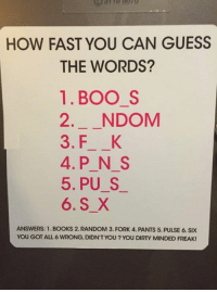 You dirty minded freak. http://9gag.com/gag/aXq0pnz?ref=fbpic: HOW FAST YOU CAN GUESS  THE WORDS?  1. BOO S  2. NDOM  3. FL K  4. P N S  5, PU S  6. S X  ANSWERS: 1. BOOKS 2. RANDOM 3. FORK 4. PANTS 5. PULSE 6. SIX  YOU GOT ALL 6 WRONG, DIDNT YOU YOU DIRTY MINDED FREAK! You dirty minded freak. http://9gag.com/gag/aXq0pnz?ref=fbpic