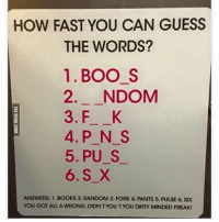 Lmao my mind was freaky asf: HOW FAST YOU CAN GUESS  THE WORDS?  1. BOO S  2. NDOM  3. F K  4. P N S  5, PU S  6. S X  ANSWERS: 1. BOOKS 2. RANDOM 3. FORK 4. PANTS 5. PULSE 6. SIX  YOU GOT ALL 6 WRONG, DIDNT YOU? YOU DIRTY MINDED FREAK! Lmao my mind was freaky asf