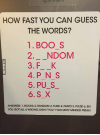 Um... I am totally wrong... http://9gag.com/gag/aZMgAVQ?ref=fbp: HOW FAST YOU CAN GUESS  THE WORDS?  1. BOO S  2. NDOM  3. F K  4. P N S  5, PU S  6. S X  ANSWERS: 1. BOOKS 2. RANDOM 3. FORK 4. PANTS 5. PULSE 6. SIX  YOU GOT ALL 6 WRONG, DIDNT YOU YOU DIRTY MINDED FREAK! Um... I am totally wrong... http://9gag.com/gag/aZMgAVQ?ref=fbp