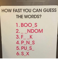 Ok start bcbaba: HOW FAST YOU CAN GUESS  THE WORDS?  1.BOO S  2. NDOM  3. F K  4.P N S  5. PU S  6. S X Ok start bcbaba