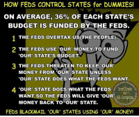 "Memes, Money, and Control: HOW FEDS CONTROL STATES for DUMMIES!  ON AVERAGE, 36% OF EACH STATE'S  BUDGET IS FUNDED BY THE FEDS.  1 THE FEDS OVERTAX US(THE PEOPLE)  2 THE FEDS USE TOUR MONEY TO FUND  ""OUR STATE'S BUDGET.  3 THE FEDs THREATEN TO KEEP OUR  MONEY FROM OUR STATE UNLESS  ""OUR STATE DOES WHAT THE FEDS WANT.  4 OUR STATE DOES WHAT THE FEDS Term Limits  WANT SO THE  FEDS WILL GIVE 'OUR  US Congress,a  Term  FEDS BLACKMAIL 'OUR' STATES USING 'OUR' MONEY! Our government has turned into the modern day mafia!  Sign our petition here! We CAN impose term limits without Congress' approval! 🎯🎯http://termlimitsforuscongress.com/e-petition.html 🎯🎯  Learn what we're doing.  Volunteer to help get the career politicians out of Congress.  With the second option of Article 5, we can pass a Term Limits Amendment without Congress's approval! With this one amendment we destroy every long term relationship with lobbyists and provide a turnover rate that guarantees that they will never again control a majority in Congress! With this one amendment, we can guarantee that no person spends 30 or 40 years becoming more powerful and dictating how everyone else in his/her party must vote!"