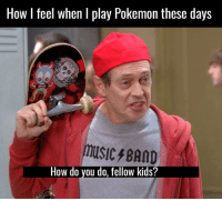 😂 🤣: HOW feel when play Pokemon these days  music BAND  How do you do, fellow kids? 😂 🤣