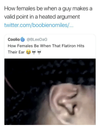 Coolio, Twitter, and Girl Memes: How females be when a guy makes a  valid point in a heated argument  twitter.com/boobienomiles/...  Coolio@BLeeDaG  How Females Be When That Flatiron Hits  Their Ear 😂😂😂😂😂😂
