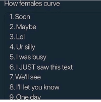 Curving, Lol, and Saw: How females curve  1. Soon  2. Maybe  3. Lol  4. Ur silly  5.I was busy  6.I JUST saw this text  7 Well see  8. I'lI let you know Is this accurate?! 😂🤷‍♂️ https://t.co/BnNQ4KSPog