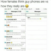 Ass, Bitch, and Blackpeopletwitter: How females think quy phones are vs  how they really are  ィㆆ  5旡.oooo Fido令  27%!  7:35 PM  Messages  Q Search  AT&T  12:12 AM  Edit  Messages (1122)  Edit  Bitch#349  Omg I missed your cute ass so much  12:11 A  Mom  Why aren't the dishes done?  7:34P  ● +1 (210) 624-8471  2:08AM  So you just fcked me! & stop hitting  up ??2?  Ex  12:06A  You went MIA on me -  12:03AM  Am I just a fck buddy to you or what  nigga you got me fucked up  ● Bitch#159  12:00AM  My boyfriend found out me & you wer  talking :  o Jazmin  Yesterda  Did you change your #? You never  texted me back after we chilled  Yesterda  Trizzy please text me back if your thei <p>Side hoes are only just a myth (via /r/BlackPeopleTwitter)</p>
