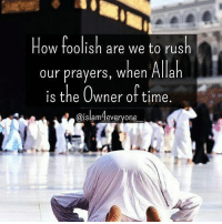 How foolish are we to rush our prayers, when Allah is the Owner of time.: How foolish are we to rush  our prayers, when Allah  is the Owner of time.  aislam4everyone How foolish are we to rush our prayers, when Allah is the Owner of time.