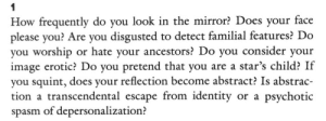 "days-of-reading: Wayne Koestenbaum, ""Figure"" in My 1980s in Other Essays: How frequently do you look in the mirror? Does your face  please you? Are you disgusted to detect familial features? Do  you worship or hate your ancestors? Do you consider your  image erotic? Do you pretend that you are a star's child? If  you squint, does your reflection become abstract? Is abstrac  tion a transcendental escape from identity or a psychotic  spasm of depersonalization? days-of-reading: Wayne Koestenbaum, ""Figure"" in My 1980s in Other Essays"