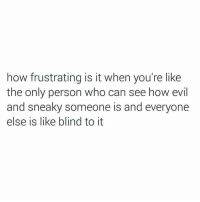 Evil, How, and Who: how frustrating is it when you're like  the only person who can see how evil  and sneaky someone is and everyone  else is like blind to it